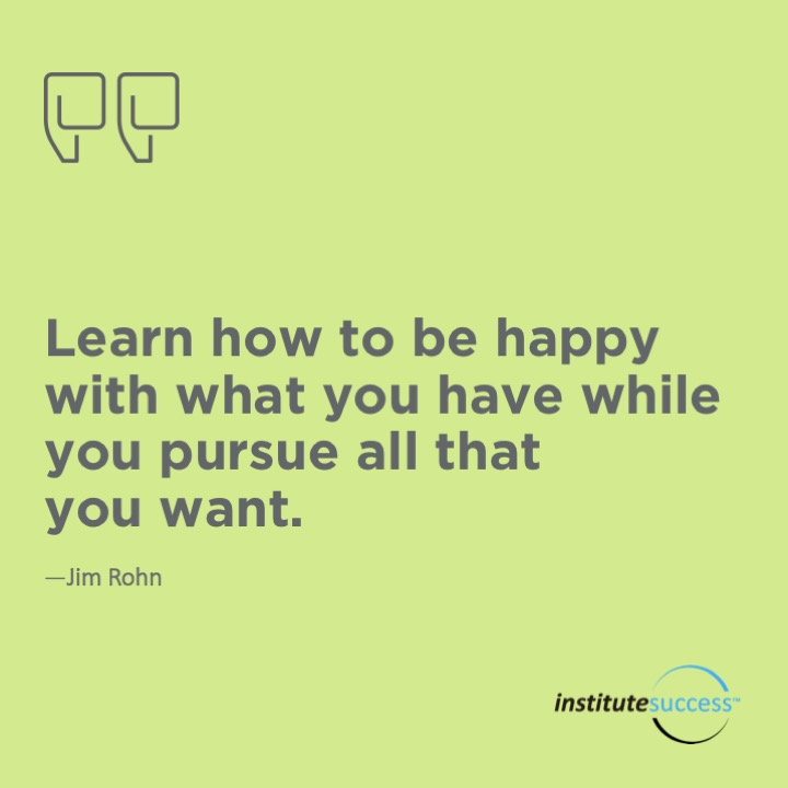 Learn how to be happy with what you have while you pursue all that you want.  Jim Rohn
