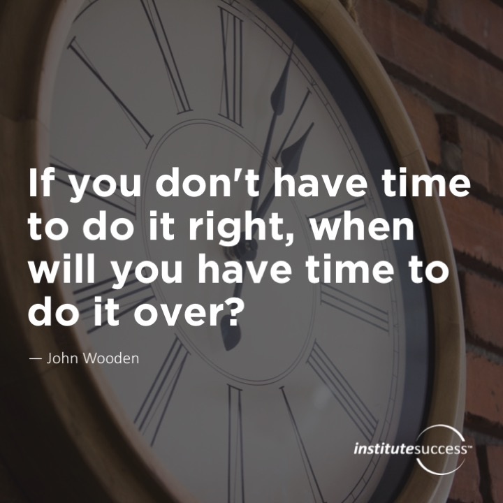 If you don't have time to do it right, when will you have time to do it over?   John Wooden