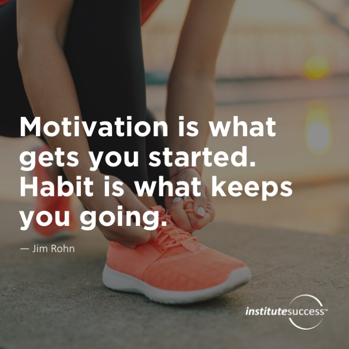Motivation is what gets you started.  Habit is what keeps you going.	Jim Rohn