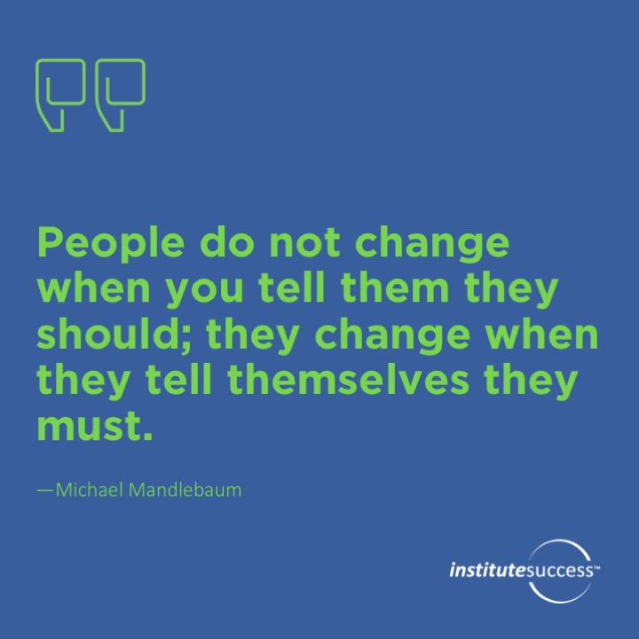 People do not change when you tell them they should; they change when they tell themselves they must.Michael Mandlebaum