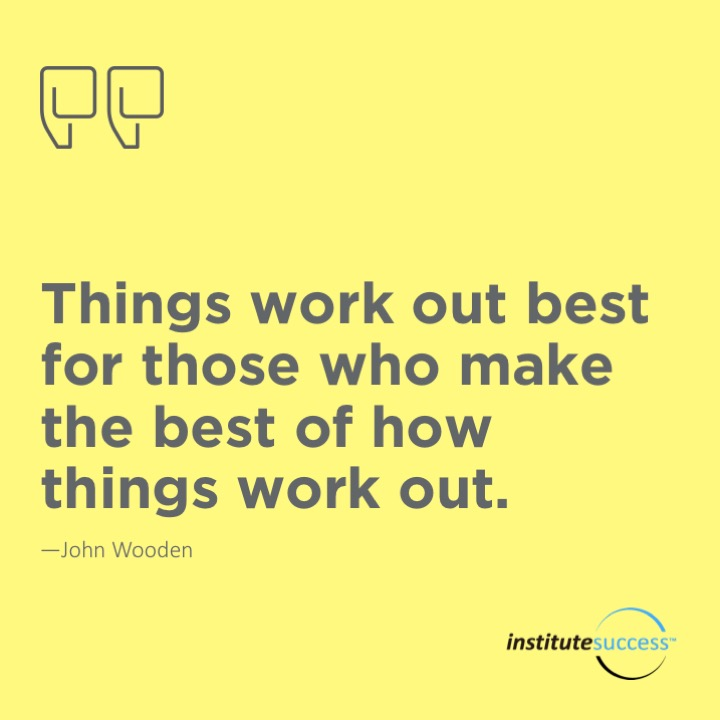 Things work out best for those who make the best of how things work out.  	John Wooden