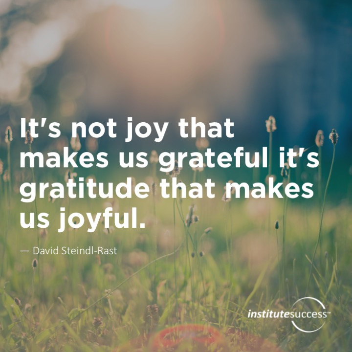 It's not joy that makes us grateful it's gratitude that makes us joyful.	David Steindl-Rast