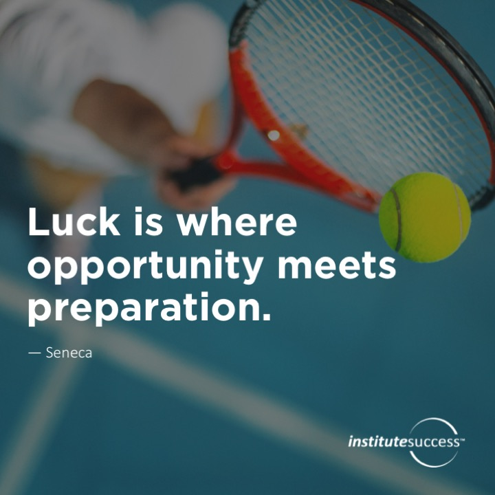 Luck is where opportunity meets preparation.  Seneca