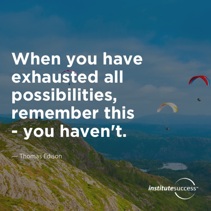 When you have exhausted all possibilities, remember this – you haven't.Thomas Edison