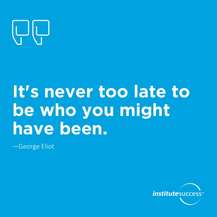 It's never too late to be who you might have been.   George Eliot