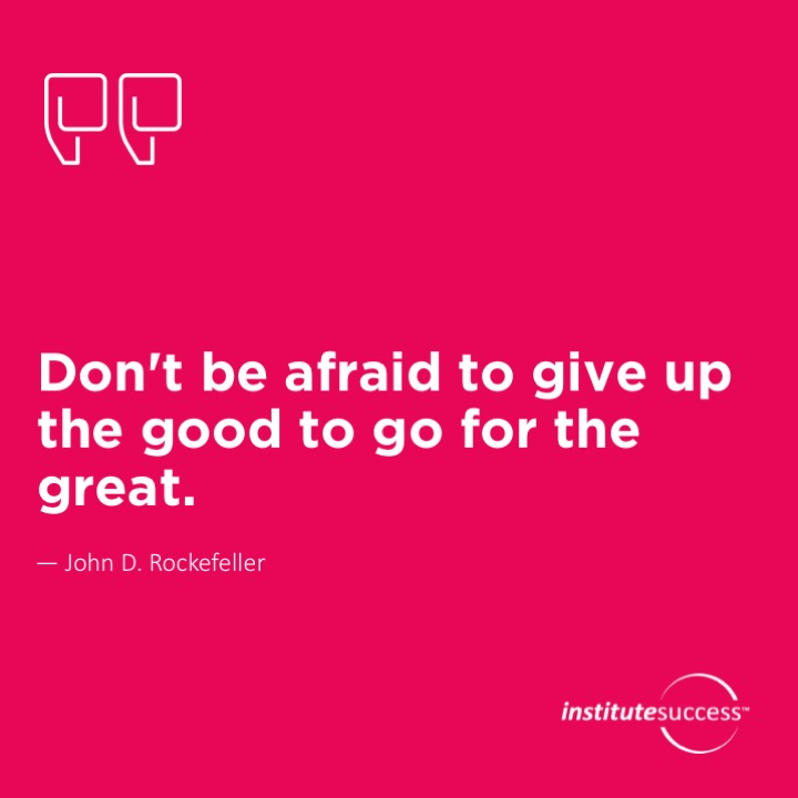 Don't be afraid to give up the good to go for the great.   John D. Rockefeller