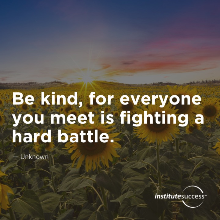 Be kind, for everyone you meet is fighting a hard battle.Unknown