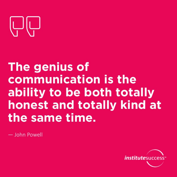 The genius of communication is the ability to be both totally honest and totally kind at the same time.  John Powell