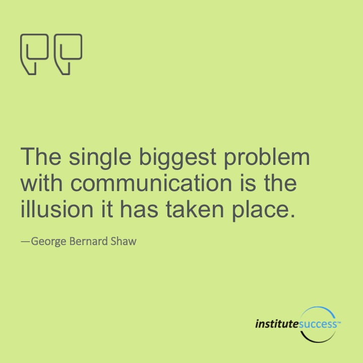 The single biggest problem with communication is the illusion that it has taken place.  George Bernard Shaw