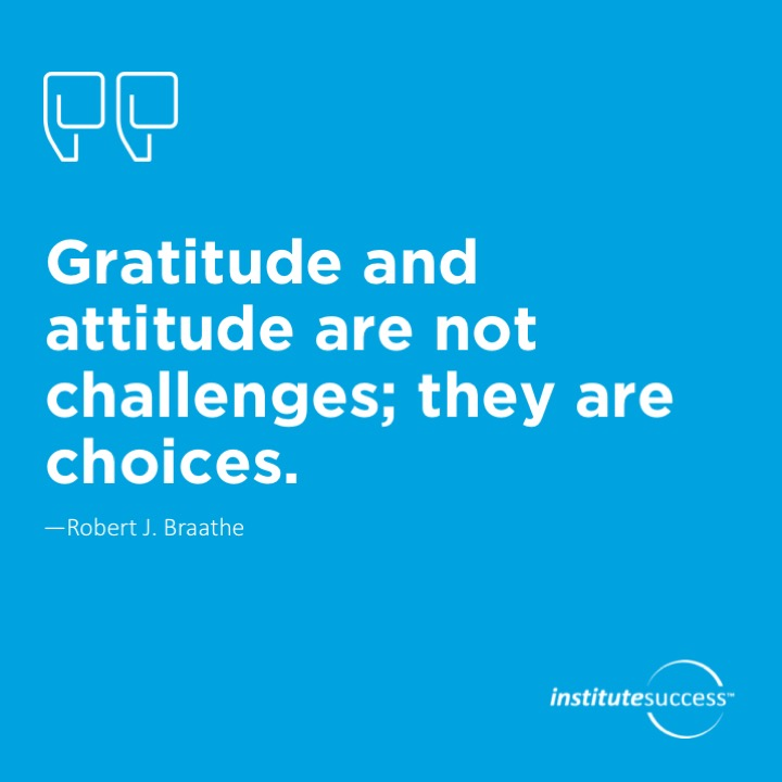 Gratitude and attitude are not challenges; they are choices.	Robert J. Braathe