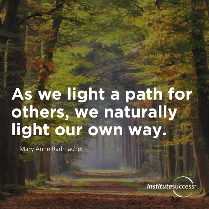 As we light a path for others, we naturally light our own way.Mary Anne Radmacher
