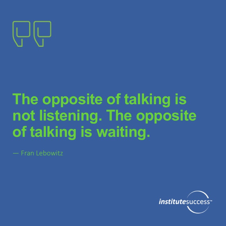 The opposite of talking is not listening. The opposite of talking is waiting.