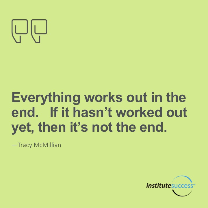 Everything works out in the end. if it hasn't worked out yet, then it's not the end.Tracy McMillan