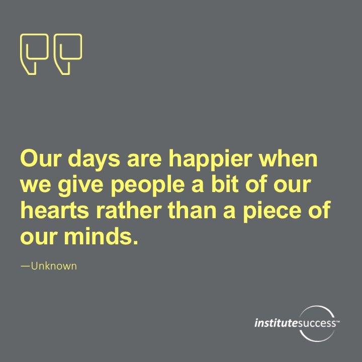 Our days are happier when we give people a bit of our hearts rather than a piece of our minds.   Unknown