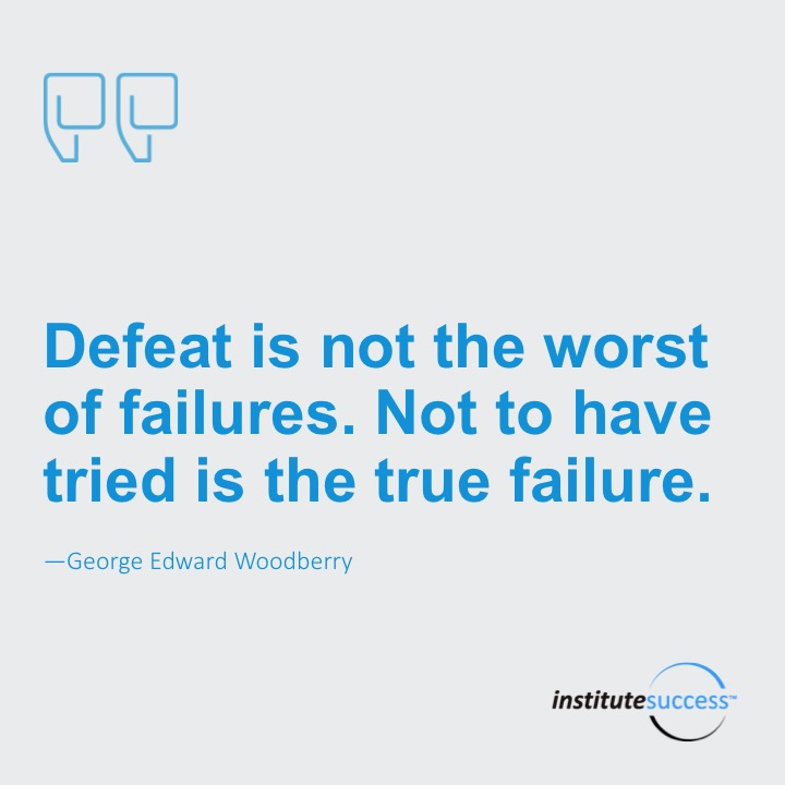 Defeat is not the worst of failures. Not to have tried is the true failure.    George Edward Woodberry
