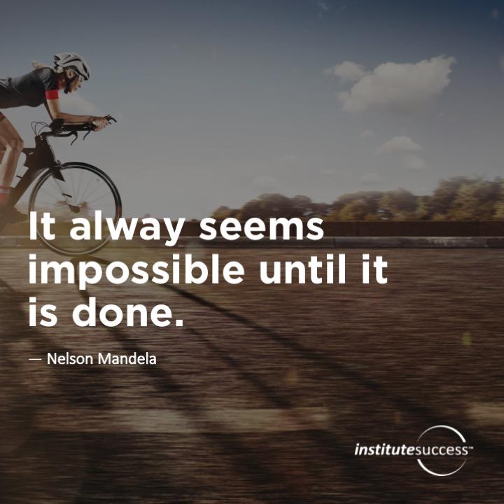 It always seems impossible until it is done.  Nelson Mandela