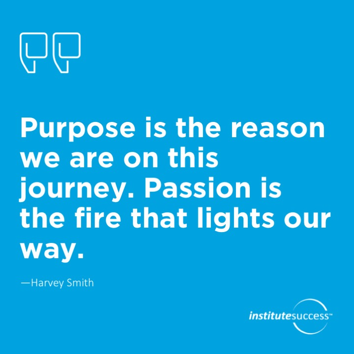 Purpose is the reason we are on this journey. Passion is the fire that lights our way.	Harvey Smith