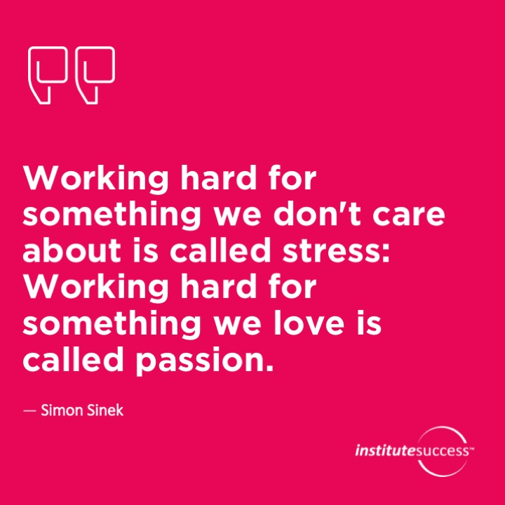Working hard for something we don't care about is called stress: Working hard for something we love is called passion.	Simon Sinek