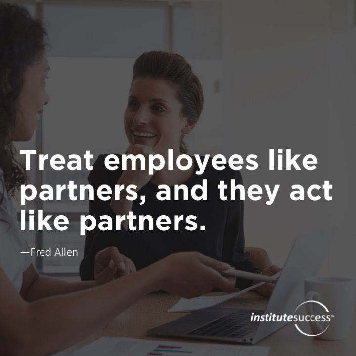 Treat employees like partners, and they act like partners.	Fred Allen