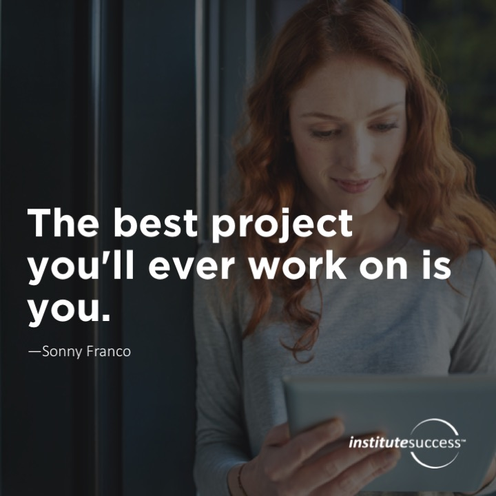 The best project you'll ever work on is you.  Sonny Franco