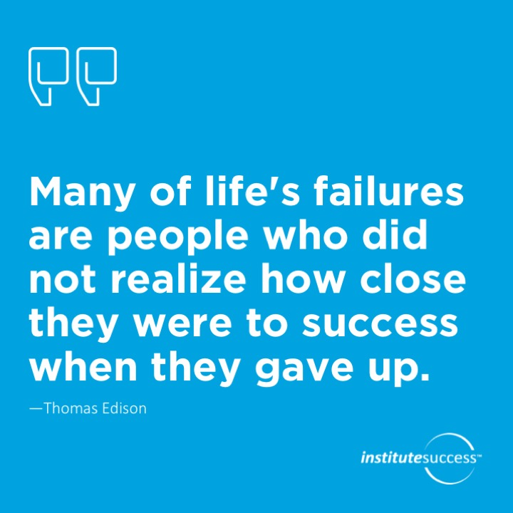 Many of life's failures are people who did not realize how close they were to success when they gave up. Thomas Edison