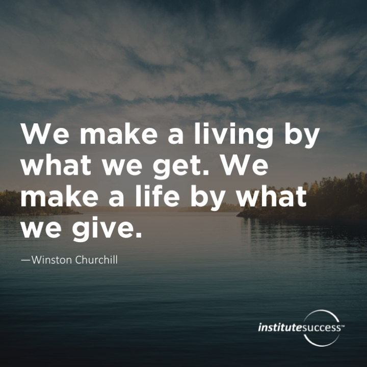 We make a living by what we get. We make a life by what we give.  Winston Churchill