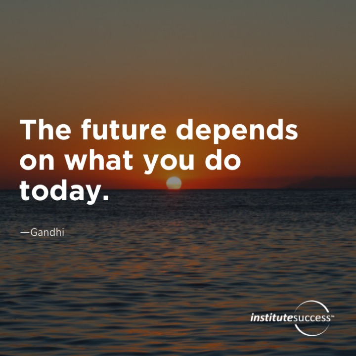 The future depends on what you do today. Gandhi