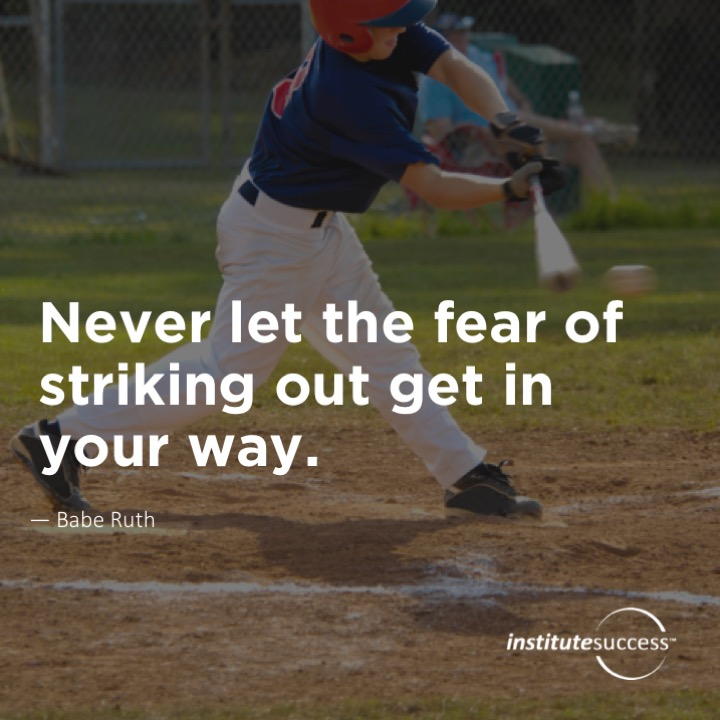 Never let the fear of striking out get in your way.	Babe Ruth