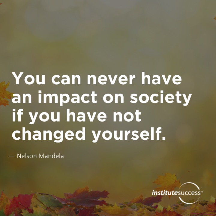 You can never have an impact on society if you have not changed yourself.	Nelson Mandela