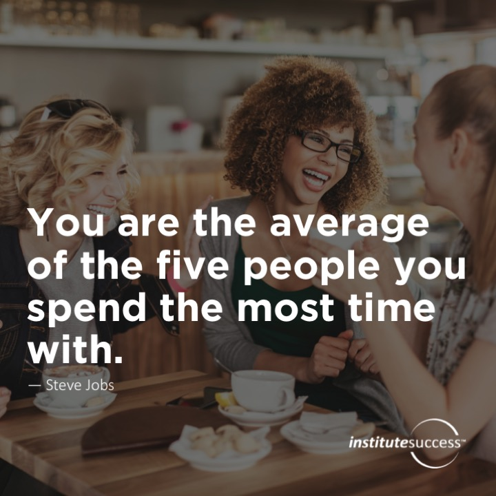 You are the average of the five people you spend the most time with.	Jim Rohn