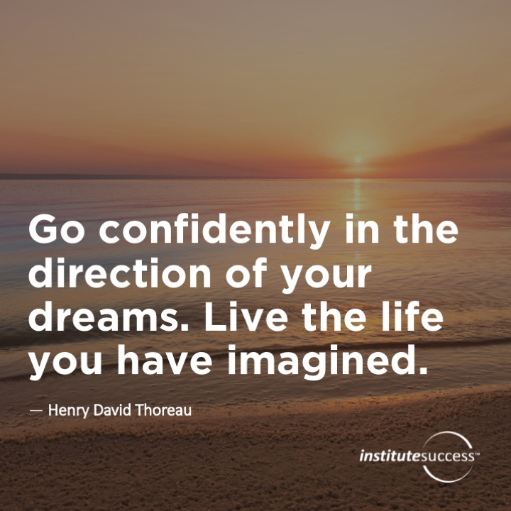 Go confidently in the direction of your dreams.  Live the life you have imagined.Henry David Thoreau