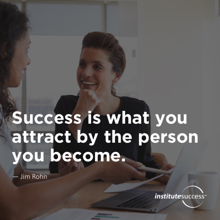 Success is what you attract by the person you become.Jim Rohn