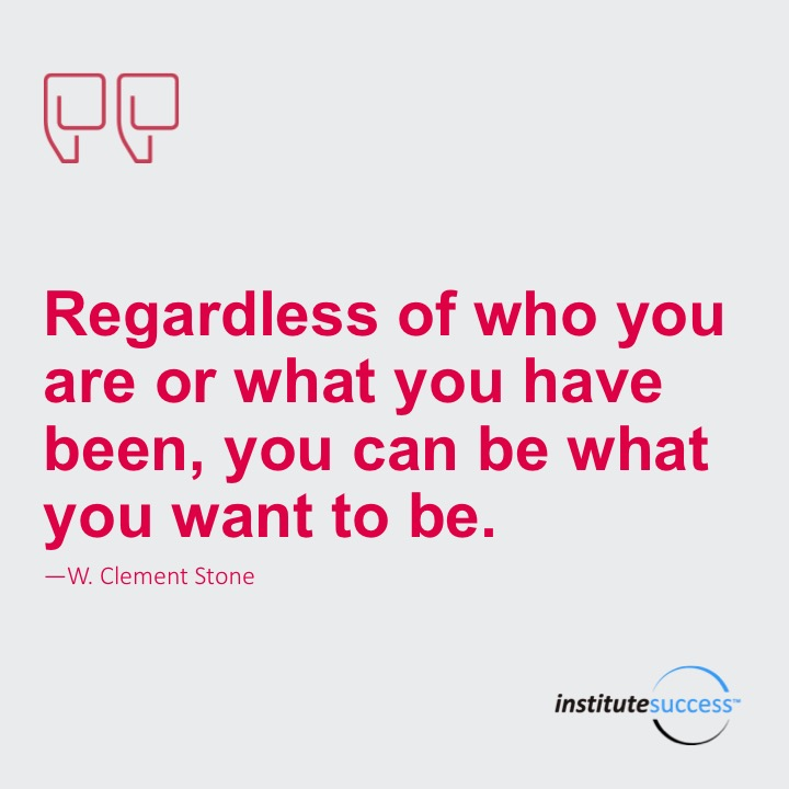 Regardless of who you are or what you have been, you can be what you want to be.	W. Clement Stone