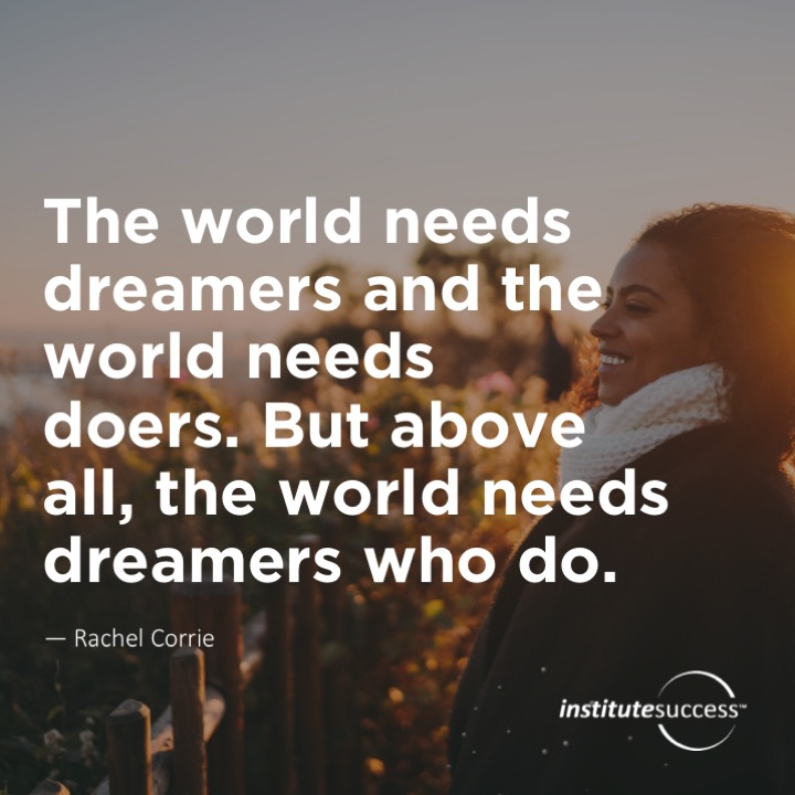 The world needs dreamers and the world needs doers. But above all, the world needs dreamers who do. 	Sarah Ban Breathnach