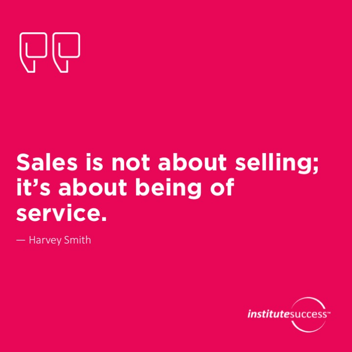 Sales is not about selling; it's about being of service.Harvey Smith