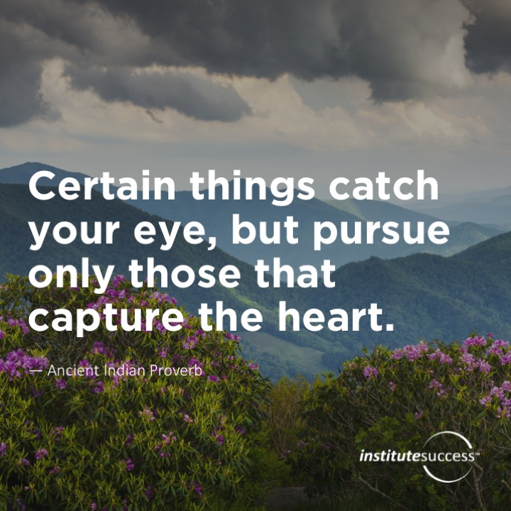 Certain things catch your eye, but pursue only those that capture the heart. 	Ancient Indian Proverb