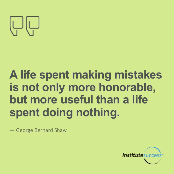A life spent making mistakes is not only more honorable, but more useful than a life spent doing nothing. George Bernard Shaw