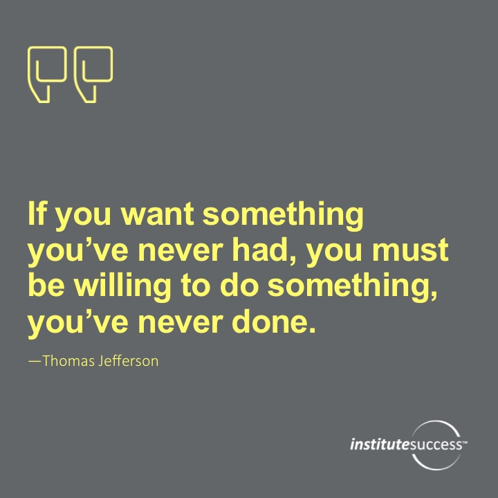 If you want something you've never had, you must be willing to do something you've never done.Thomas Jefferson
