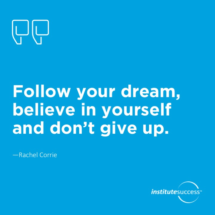 Follow your dream, believe in yourself and don't give up.  Rachel Corrie