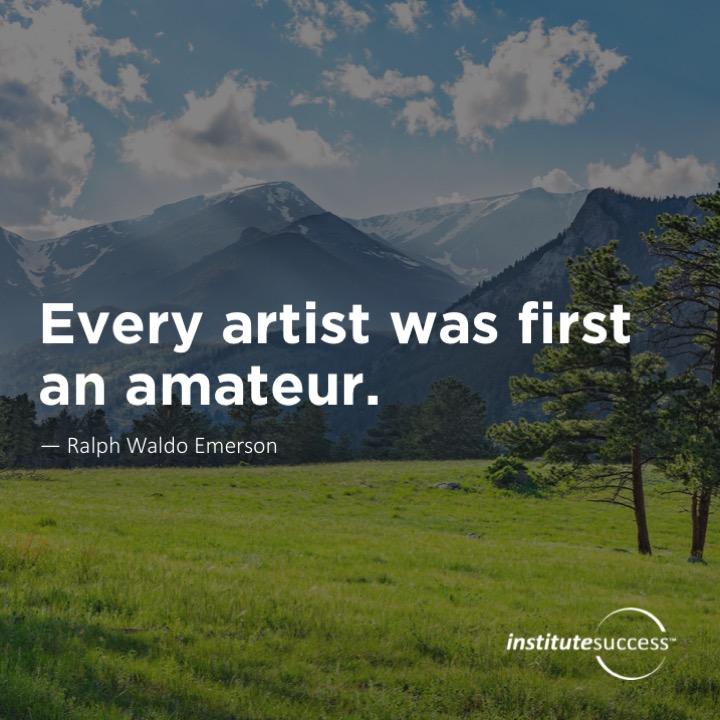 Every artist was first an amateur.   Ralph Waldo Emerson