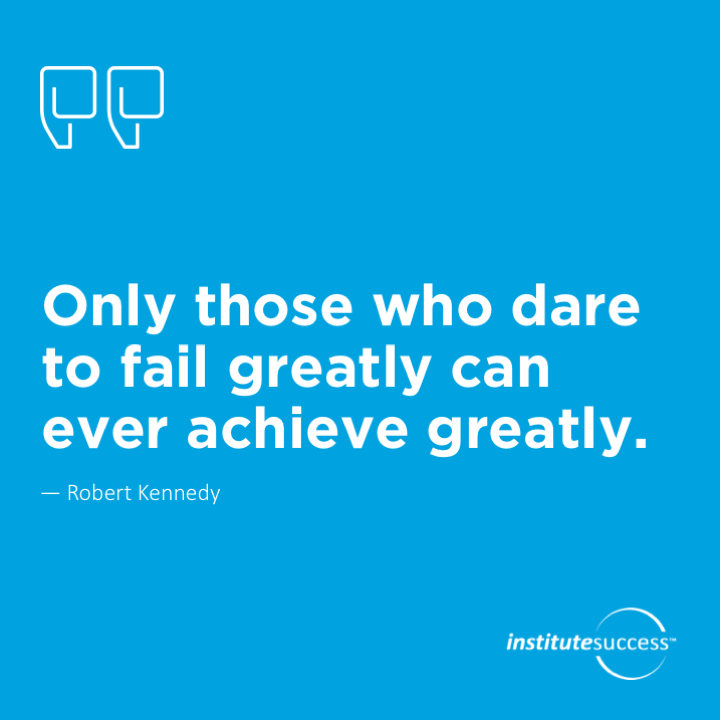 Only those who dare to fail greatly can ever achieve greatly.Robert Kennedy
