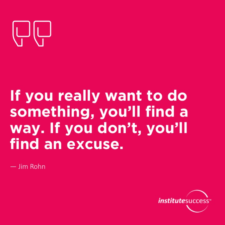 If you really want to do something, you'll find a way. If you don't, you'll find an excuse. Jim Rohn