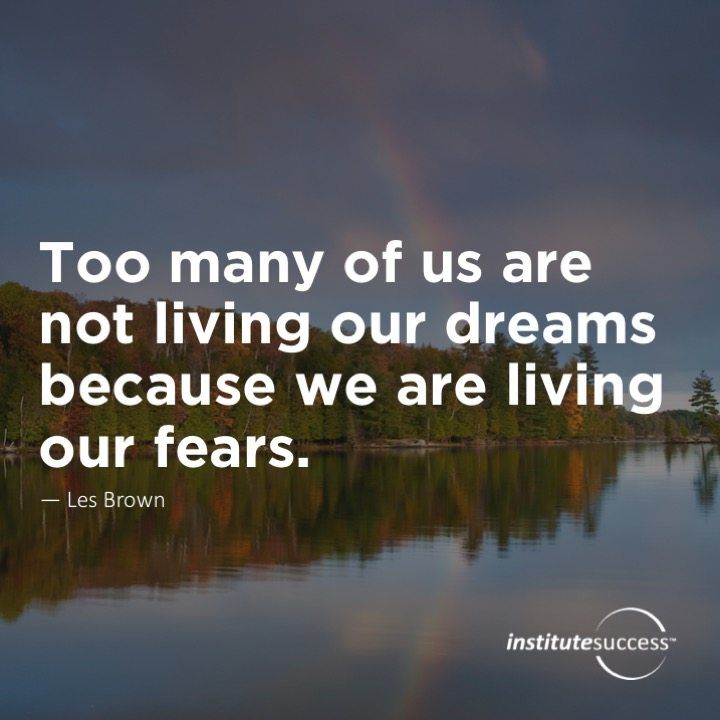 Too many of us are not living our dreams because we are living our fears.	Les Brown