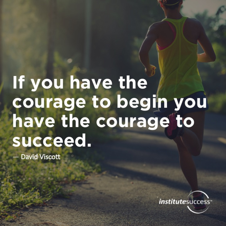 If you have the courage to begin you have the courage to succeed.David Viscott