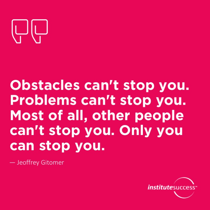 Obstacles can't stop you. Problems can't stop you. Most of all, other people can't stop you. Only you can stop you.	Jeoffrey Gitomer