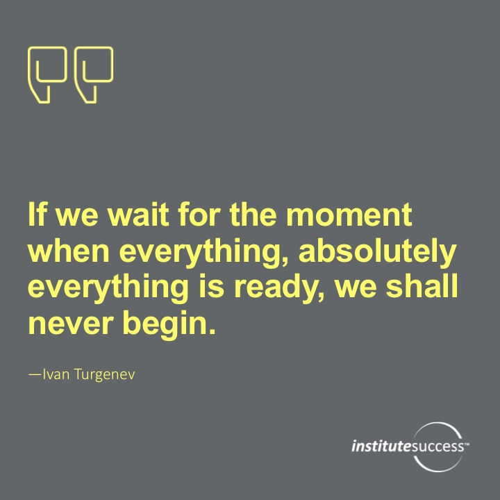 If we wait for the moment when everything, absolutely everything is ready, we shall never begin. Ivan Turgenev