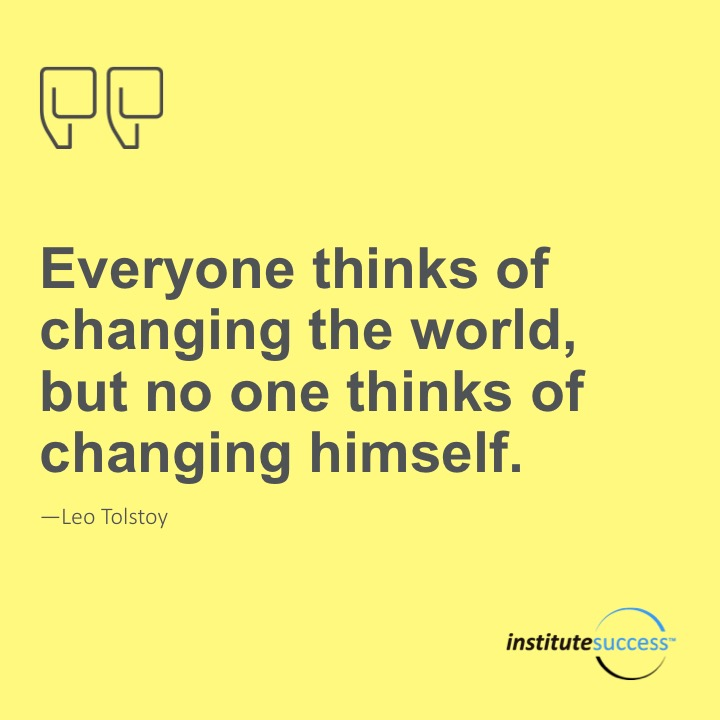Everyone thinks of changing the world, but no one thinks of changing himself.  Leo Tolstoy