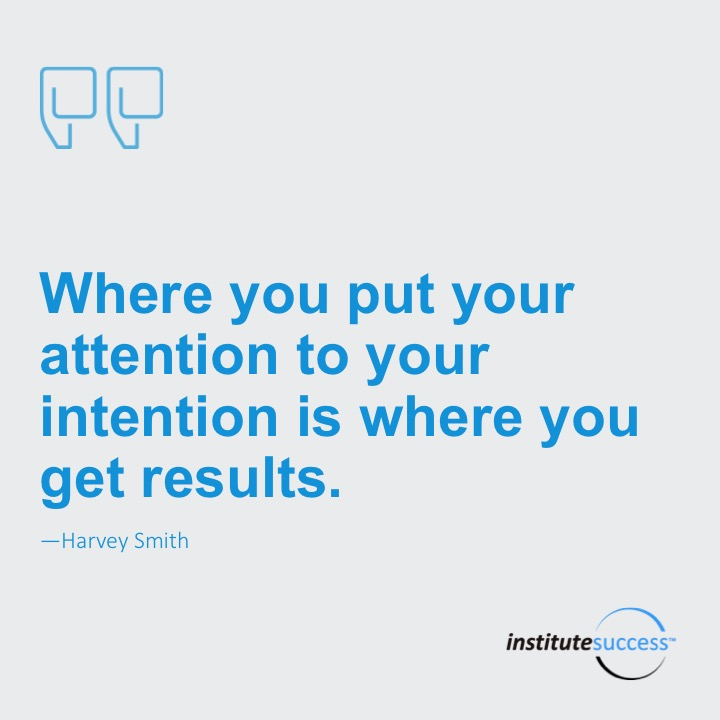 Where you put your attention to your intention is where you get results.	Harvey Smith