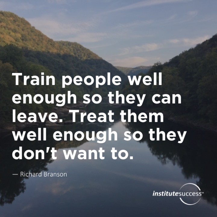 Train people well enough so they can leave. Treat them well enough so they don't want to. 	Richard Bransen