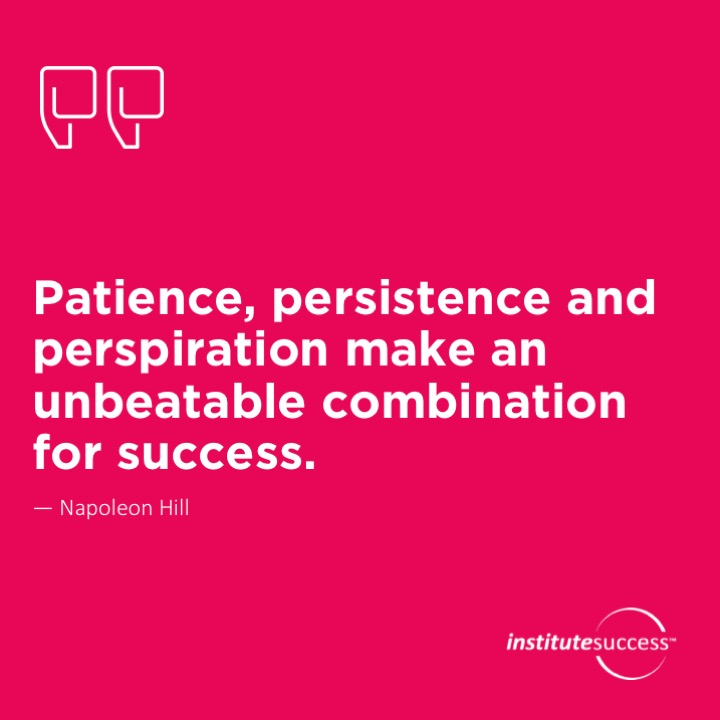 Patience, persistence and perspiration make an unbeatable combination for success.  Napoleon Hill